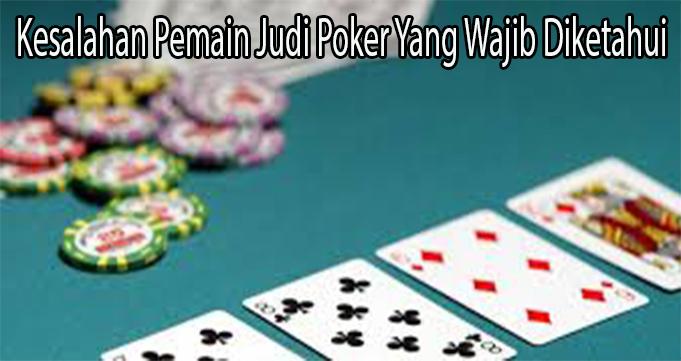 Kesalahan Pemain Judi Poker Yang Wajib Diketahui